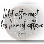 What coffee roast has the most caffeine