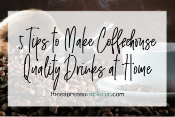 5 Tips to make coffeehouse quality drinks at home